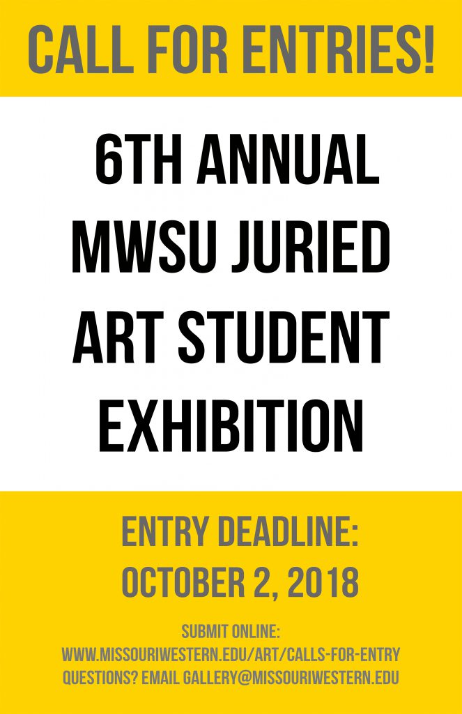 Call for Entries! 6th Annual MWSU Juried Art Student Exhibition Entry Deadline: October 2, 2018 Submit online: www.missouriwestern.edu/art/calls-for-entry Questions? Email gallery@missouriwestern.edu