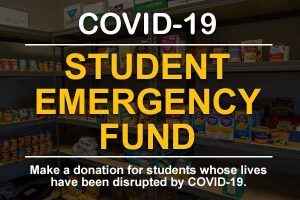 COVID-19 Student Emergency Fund - Make a donation for students whose lives have been disrupted by COVID-19.