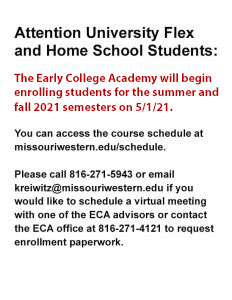 Attention University Flex and Home School Students: The Early College Academy will begin enrolling students for the summer/fall 2021 semester on 5/1/21. You can access the course schedule at missouriwestern.edu/schedule. Please call 816-271-5943 or email kreiwitz@missouriwestern.edu if you would like to schedule a virtual meeting with one of the ECA advisors or contact the ECA office at 816-271-4121 to request enrollment paperwork.